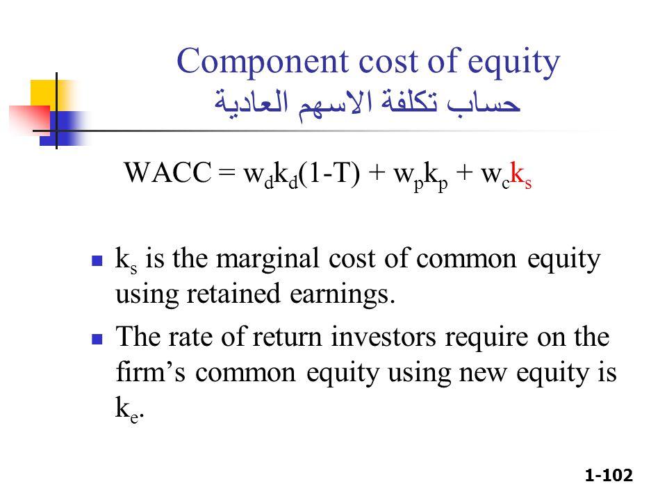 1-102 Component cost of equity حساب تكلفة الاسهم العادية WACC = w d k d (1-T) + w p k p + w c k s k s is the marginal cost of common equity using reta
