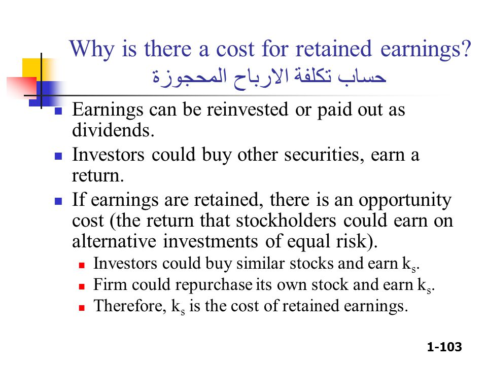 1-103 Why is there a cost for retained earnings? حساب تكلفة الارباح المحجوزة Earnings can be reinvested or paid out as dividends. Investors could buy