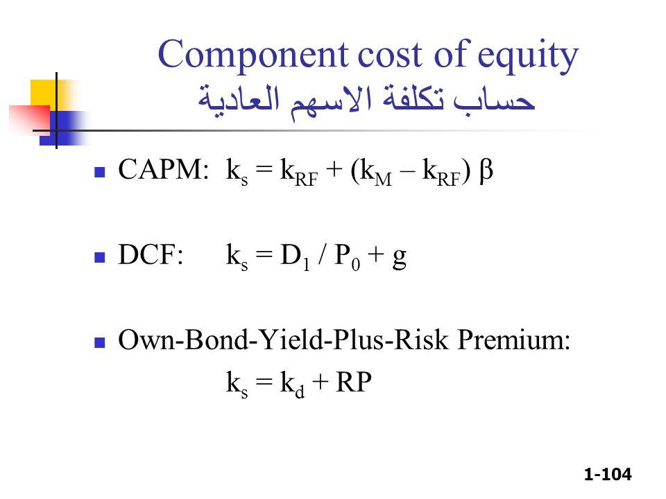 1-104 Component cost of equity حساب تكلفة الاسهم العادية CAPM: k s = k RF + (k M – k RF ) β DCF:k s = D 1 / P 0 + g Own-Bond-Yield-Plus-Risk Premium: