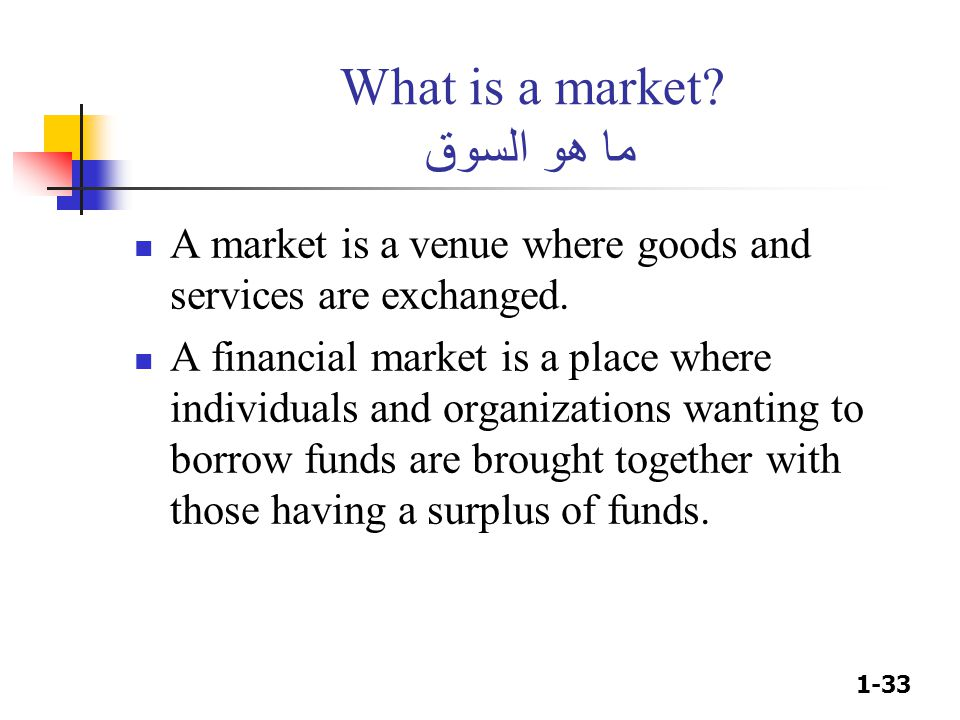1-33 What is a market? ما هو السوق A market is a venue where goods and services are exchanged. A financial market is a place where individuals and org