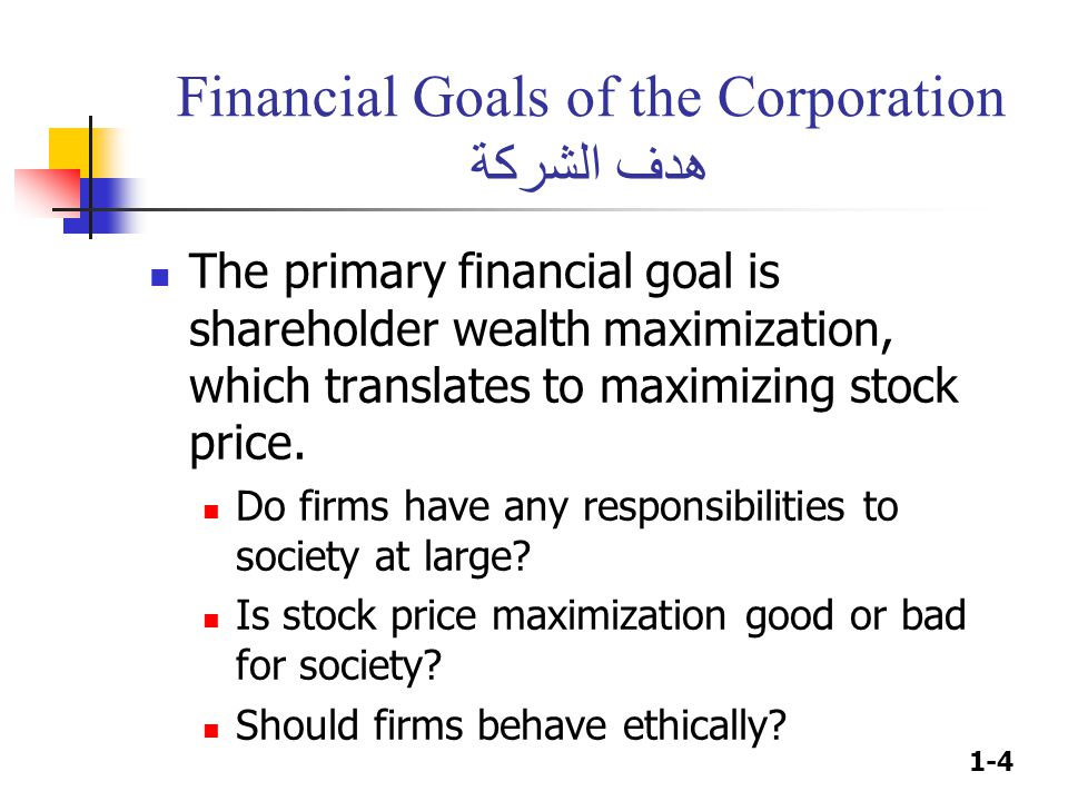 1-4 Financial Goals of the Corporation هدف الشركة The primary financial goal is shareholder wealth maximization, which translates to maximizing stock
