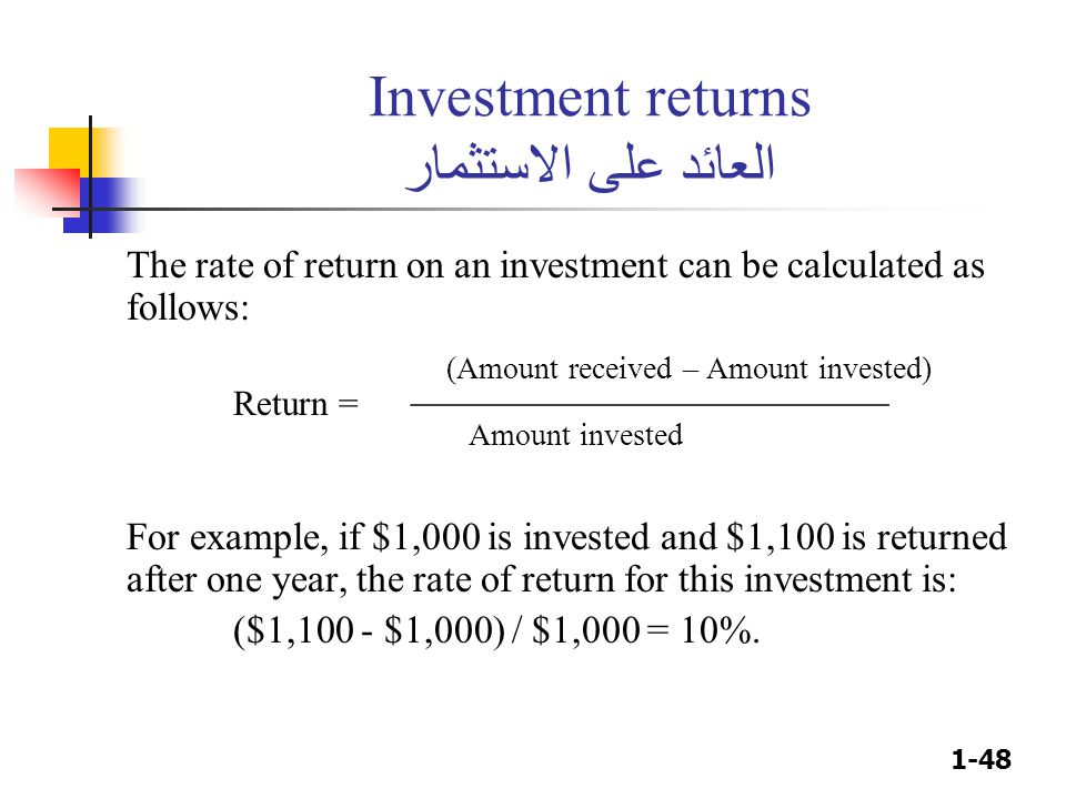 1-48 Investment returns العائد على الاستثمار The rate of return on an investment can be calculated as follows: (Amount received – Amount invested) Return = ________________________ Amount invested For example, if $1,000 is invested and $1,100 is returned after one year, the rate of return for this investment is: ($1,100 - $1,000) / $1,000 = 10%.