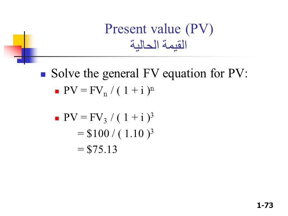 1-73 Present value (PV) القيمة الحالية Solve the general FV equation for PV: PV = FV n / ( 1 + i ) n PV = FV 3 / ( 1 + i ) 3 = $100 / ( 1.10 ) 3 = $75