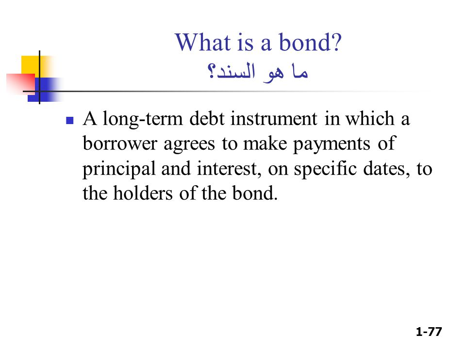 1-77 What is a bond? ما هو السند؟ A long-term debt instrument in which a borrower agrees to make payments of principal and interest, on specific dates