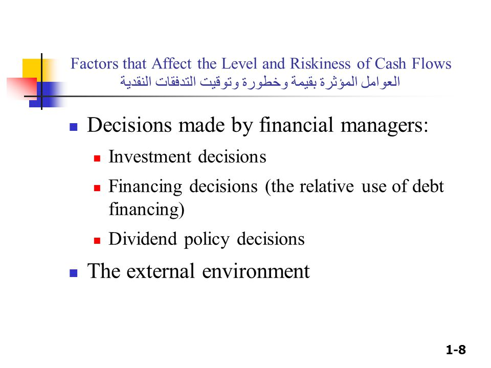 1-8 Factors that Affect the Level and Riskiness of Cash Flows العوامل المؤثرة بقيمة وخطورة وتوقيت التدفقات النقدية Decisions made by financial managers: Investment decisions Financing decisions (the relative use of debt financing) Dividend policy decisions The external environment
