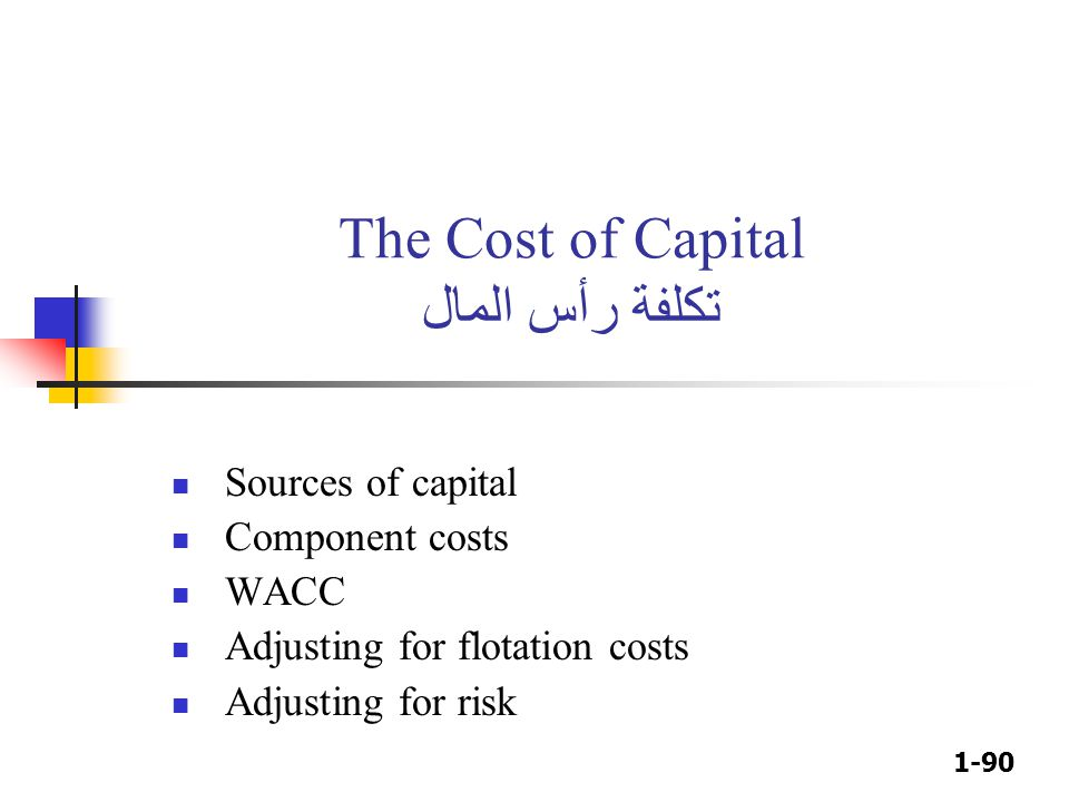 1-90 The Cost of Capital تكلفة رأس المال Sources of capital Component costs WACC Adjusting for flotation costs Adjusting for risk