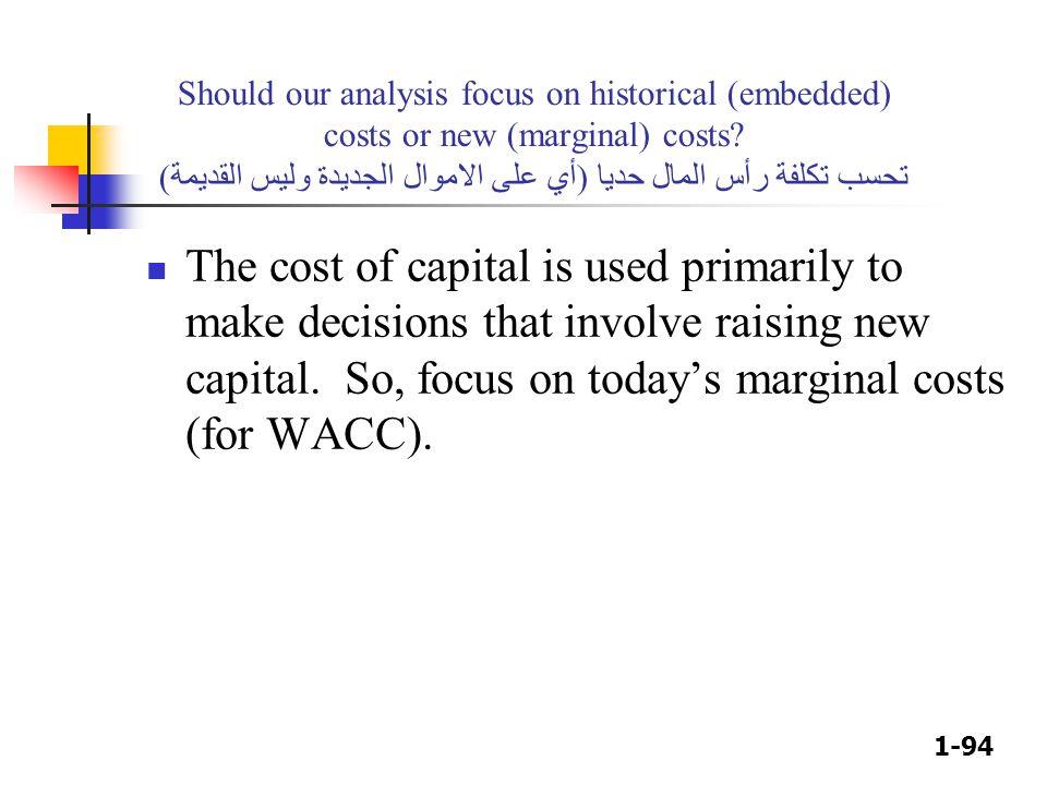 1-94 Should our analysis focus on historical (embedded) costs or new (marginal) costs? تحسب تكلفة رأس المال حديا (أي على الاموال الجديدة وليس القديمة)