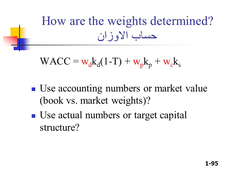 1-95 How are the weights determined? حساب الاوزان WACC = w d k d (1-T) + w p k p + w c k s Use accounting numbers or market value (book vs. market wei