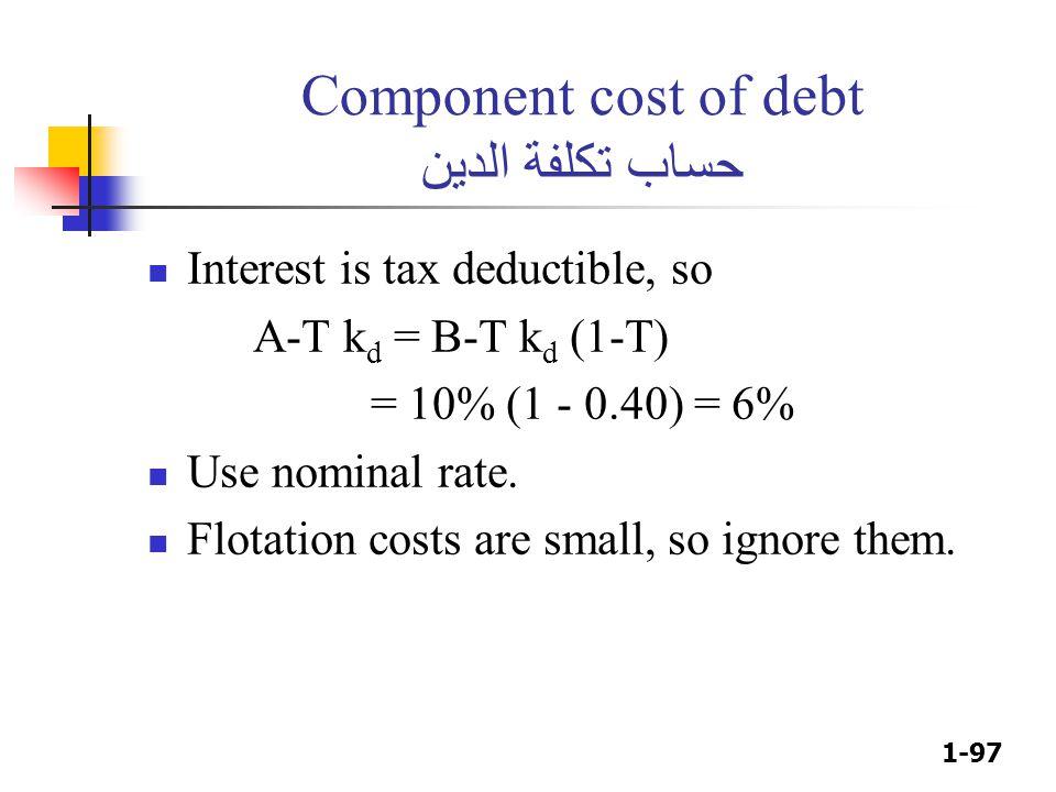 1-97 Component cost of debt حساب تكلفة الدين Interest is tax deductible, so A-T k d = B-T k d (1-T) = 10% (1 - 0.40) = 6% Use nominal rate. Flotation