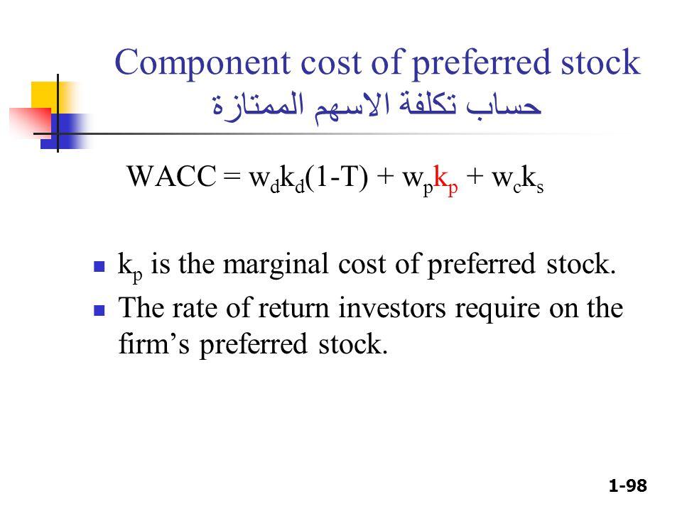 1-98 Component cost of preferred stock حساب تكلفة الاسهم الممتازة WACC = w d k d (1-T) + w p k p + w c k s k p is the marginal cost of preferred stock