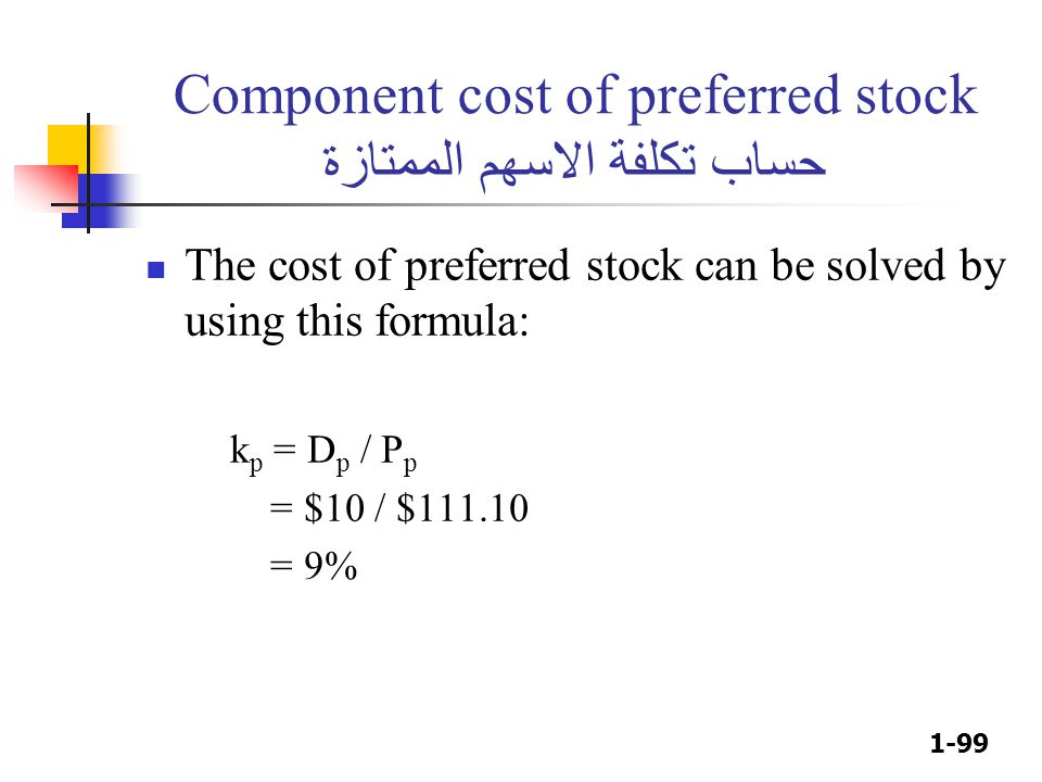 1-99 Component cost of preferred stock حساب تكلفة الاسهم الممتازة The cost of preferred stock can be solved by using this formula: k p = D p / P p = $10 / $111.10 = 9%