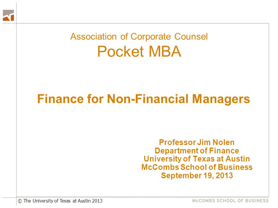 © The University of Texas at Austin 2013 Association of Corporate Counsel Pocket MBA Professor Jim Nolen Department of Finance University of Texas at Austin McCombs School of Business September 19, 2013 Finance for Non-Financial Managers