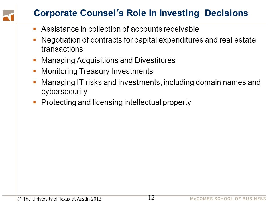 © The University of Texas at Austin 2013 Corporate Counsel's Role In Investing Decisions  Assistance in collection of accounts receivable  Negotiation of contracts for capital expenditures and real estate transactions  Managing Acquisitions and Divestitures  Monitoring Treasury Investments  Managing IT risks and investments, including domain names and cybersecurity  Protecting and licensing intellectual property 12