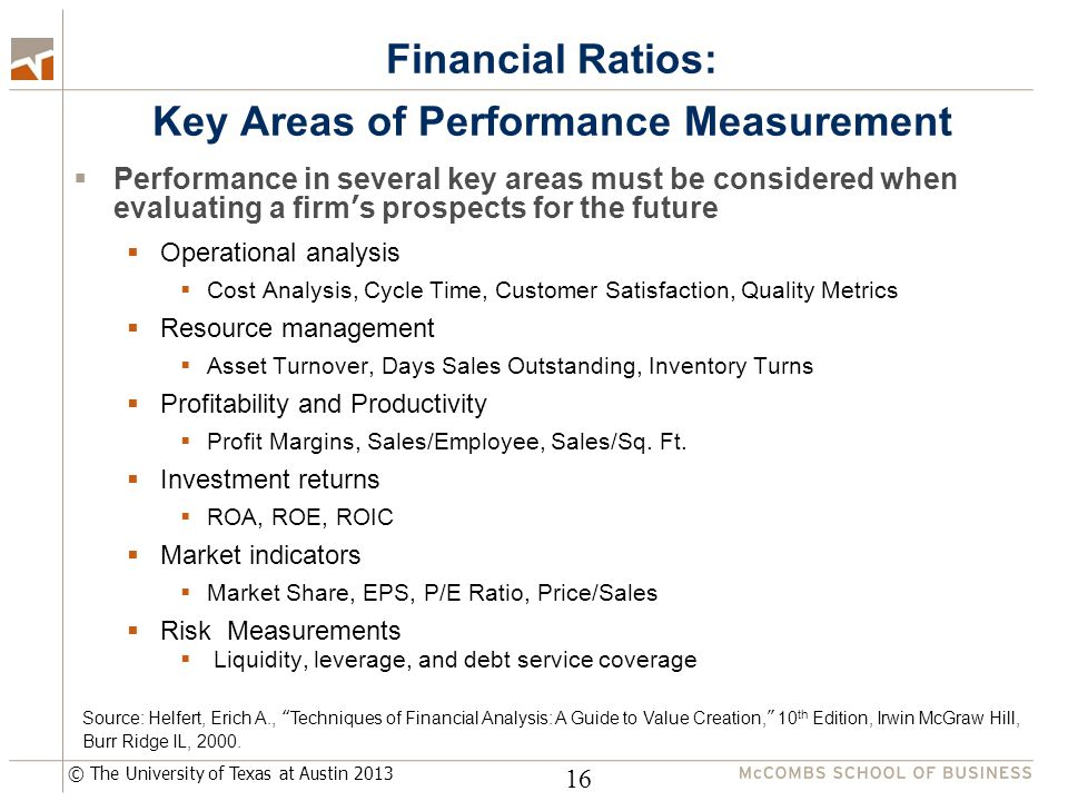 © The University of Texas at Austin 2013 Financial Ratios: Key Areas of Performance Measurement  Performance in several key areas must be considered when evaluating a firm's prospects for the future  Operational analysis  Cost Analysis, Cycle Time, Customer Satisfaction, Quality Metrics  Resource management  Asset Turnover, Days Sales Outstanding, Inventory Turns  Profitability and Productivity  Profit Margins, Sales/Employee, Sales/Sq.