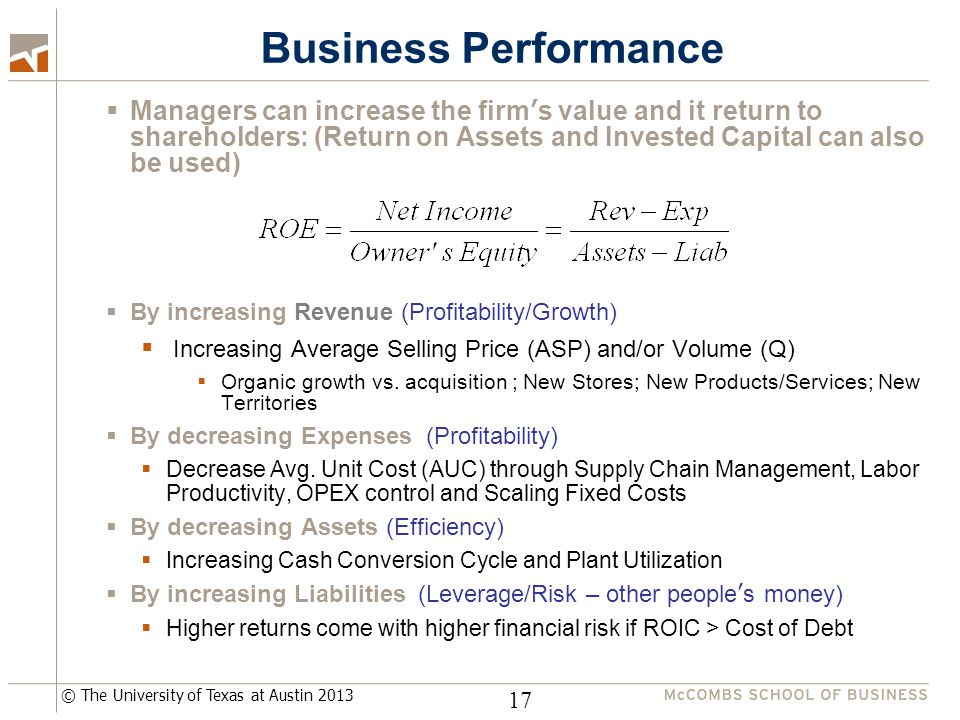 © The University of Texas at Austin 2013 Business Performance 17  Managers can increase the firm's value and it return to shareholders: (Return on Assets and Invested Capital can also be used)  By increasing Revenue (Profitability/Growth)  Increasing Average Selling Price (ASP) and/or Volume (Q)  Organic growth vs.