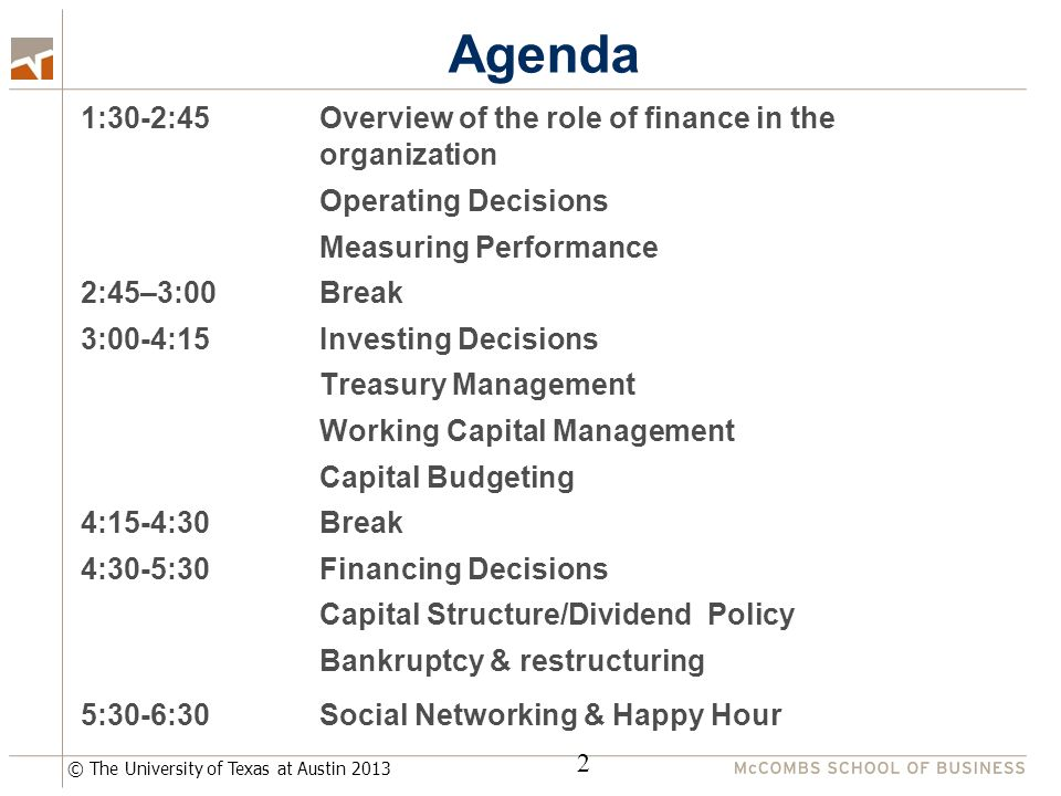 © The University of Texas at Austin 2013 Agenda 1:30-2:45 Overview of the role of finance in the organization Operating Decisions Measuring Performance 2:45–3:00 Break 3:00-4:15 Investing Decisions Treasury Management Working Capital Management Capital Budgeting 4:15-4:30 Break 4:30-5:30Financing Decisions Capital Structure/Dividend Policy Bankruptcy & restructuring 5:30-6:30Social Networking & Happy Hour 2