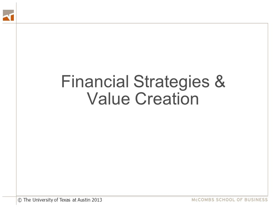 © The University of Texas at Austin 2013 Financial Strategies & Value Creation