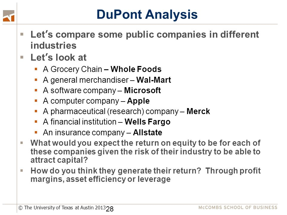 © The University of Texas at Austin 2013 DuPont Analysis  Let's compare some public companies in different industries  Let's look at  A Grocery Chain – Whole Foods  A general merchandiser – Wal-Mart  A software company – Microsoft  A computer company – Apple  A pharmaceutical (research) company – Merck  A financial institution – Wells Fargo  An insurance company – Allstate  What would you expect the return on equity to be for each of these companies given the risk of their industry to be able to attract capital.