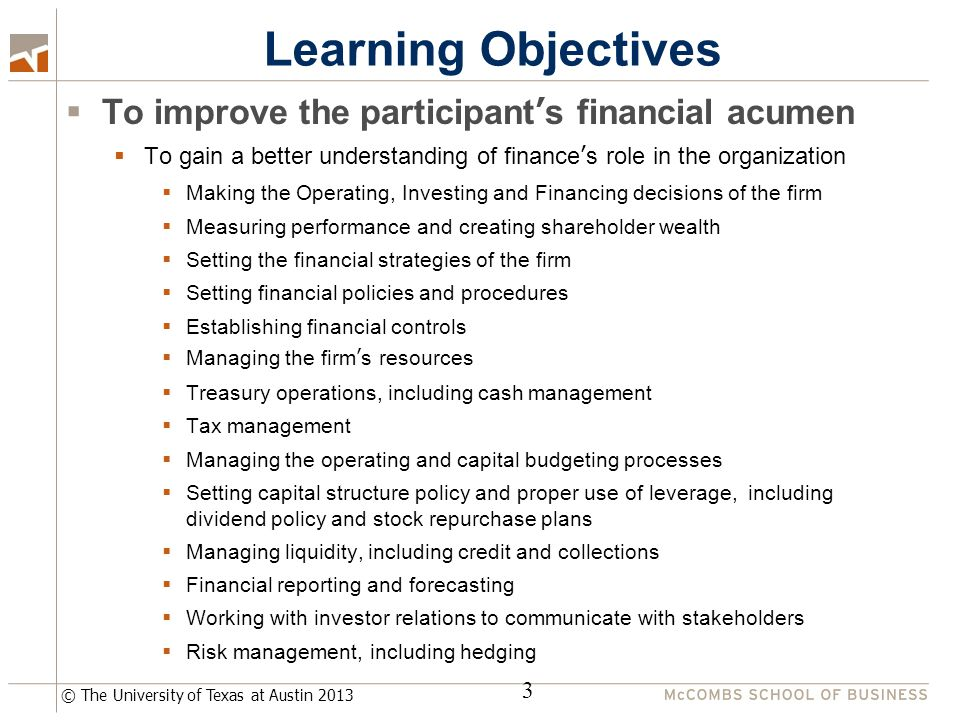 © The University of Texas at Austin 2013 Learning Objectives  To improve the participant's financial acumen  To gain a better understanding of finance's role in the organization  Making the Operating, Investing and Financing decisions of the firm  Measuring performance and creating shareholder wealth  Setting the financial strategies of the firm  Setting financial policies and procedures  Establishing financial controls  Managing the firm's resources  Treasury operations, including cash management  Tax management  Managing the operating and capital budgeting processes  Setting capital structure policy and proper use of leverage, including dividend policy and stock repurchase plans  Managing liquidity, including credit and collections  Financial reporting and forecasting  Working with investor relations to communicate with stakeholders  Risk management, including hedging 3