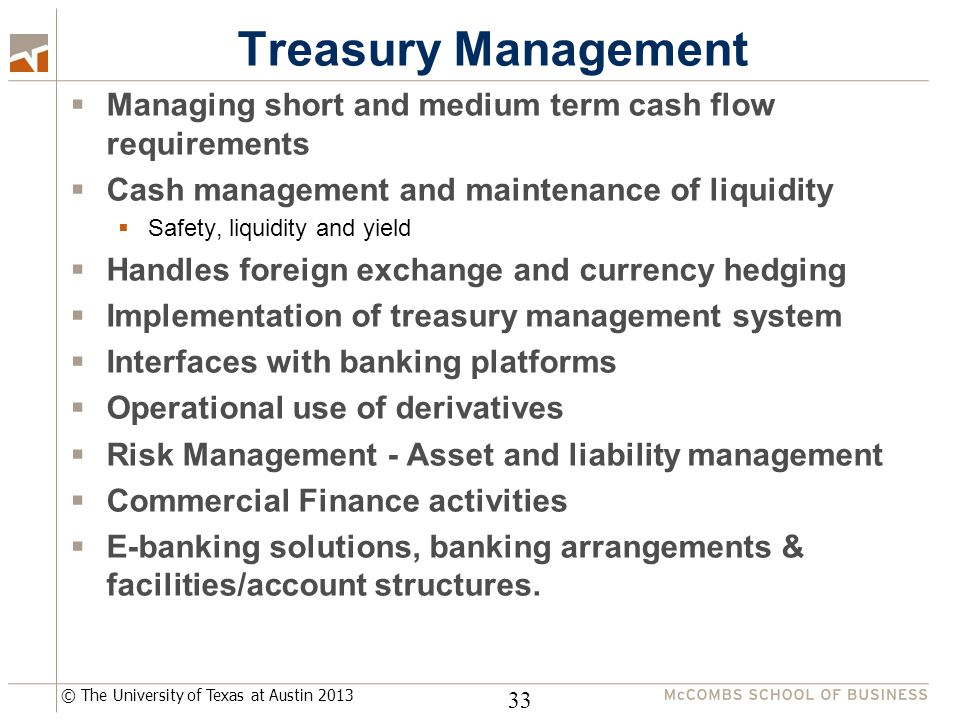 © The University of Texas at Austin 2013 Treasury Management  Managing short and medium term cash flow requirements  Cash management and maintenance of liquidity  Safety, liquidity and yield  Handles foreign exchange and currency hedging  Implementation of treasury management system  Interfaces with banking platforms  Operational use of derivatives  Risk Management - Asset and liability management  Commercial Finance activities  E-banking solutions, banking arrangements & facilities/account structures.
