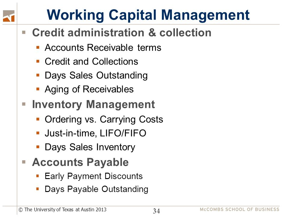 © The University of Texas at Austin 2013 Working Capital Management  Credit administration & collection  Accounts Receivable terms  Credit and Collections  Days Sales Outstanding  Aging of Receivables  Inventory Management  Ordering vs.