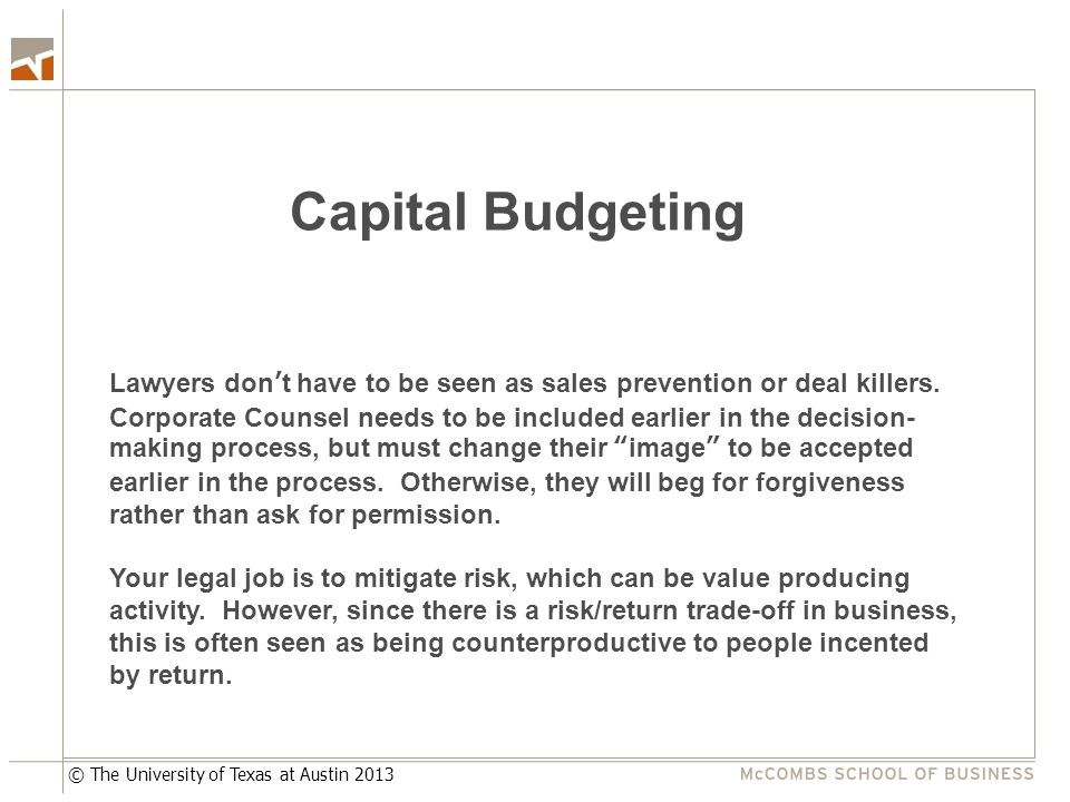 © The University of Texas at Austin 2013 Capital Budgeting Lawyers don't have to be seen as sales prevention or deal killers. Corporate Counsel needs
