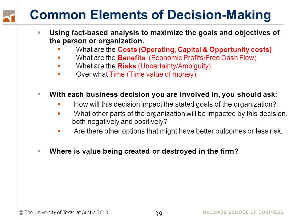 © The University of Texas at Austin 2013 Common Elements of Decision-Making 39  Using fact-based analysis to maximize the goals and objectives of the person or organization.