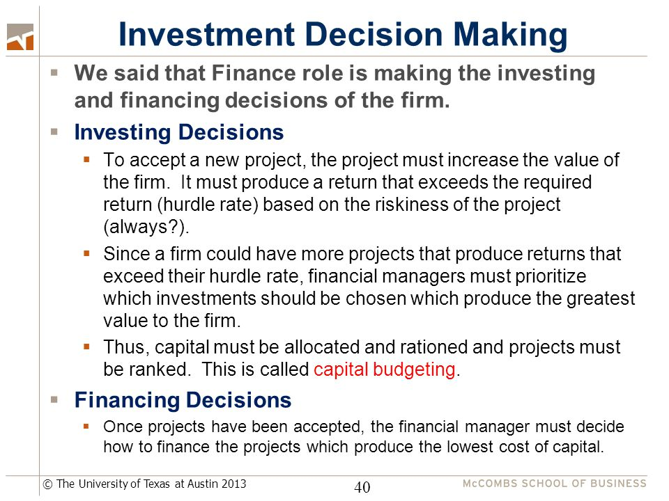 © The University of Texas at Austin 2013 Investment Decision Making  We said that Finance role is making the investing and financing decisions of the firm.