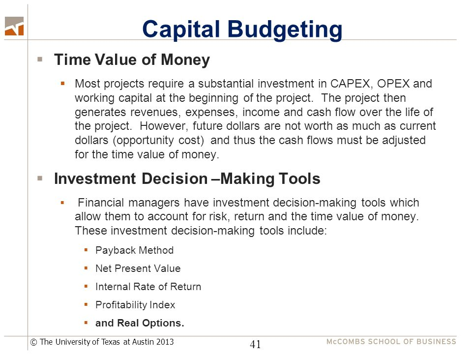 © The University of Texas at Austin 2013 Capital Budgeting  Time Value of Money  Most projects require a substantial investment in CAPEX, OPEX and working capital at the beginning of the project.