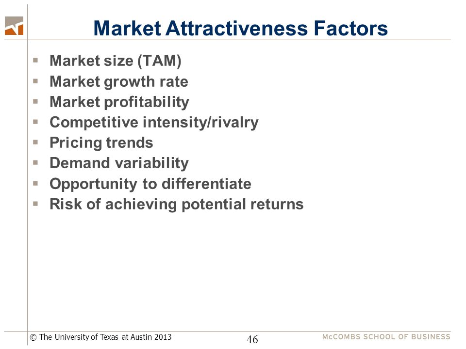 © The University of Texas at Austin 2013 Market Attractiveness Factors  Market size (TAM)  Market growth rate  Market profitability  Competitive intensity/rivalry  Pricing trends  Demand variability  Opportunity to differentiate  Risk of achieving potential returns 46