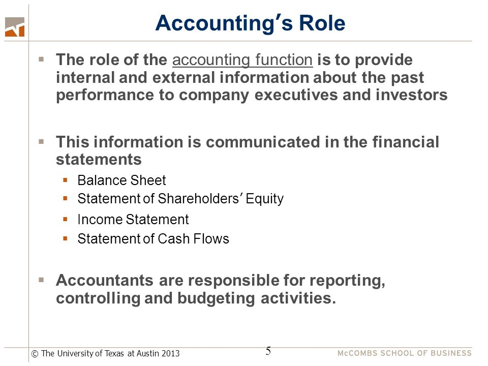© The University of Texas at Austin 2013 Accounting's Role  The role of the accounting function is to provide internal and external information about the past performance to company executives and investors  This information is communicated in the financial statements  Balance Sheet  Statement of Shareholders' Equity  Income Statement  Statement of Cash Flows  Accountants are responsible for reporting, controlling and budgeting activities.