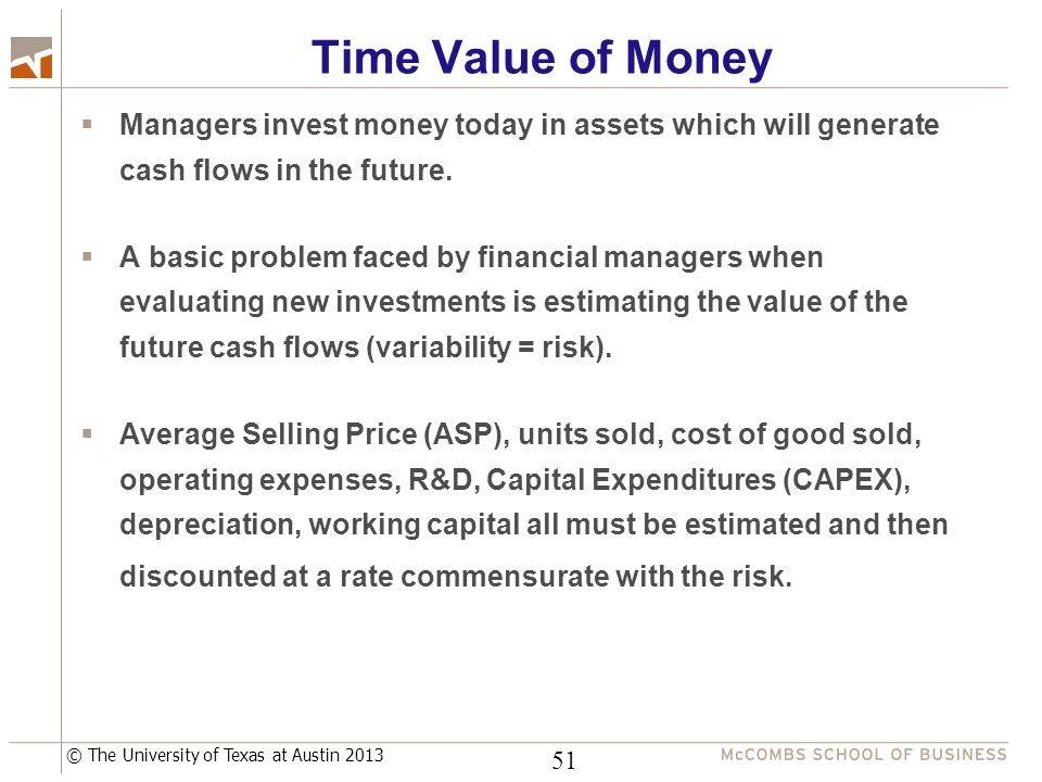 © The University of Texas at Austin 2013 Time Value of Money  Managers invest money today in assets which will generate cash flows in the future.