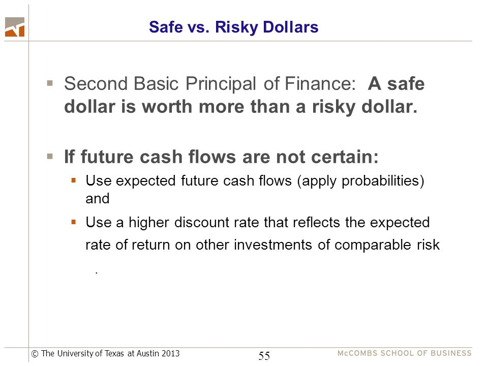 © The University of Texas at Austin 2013 Safe vs. Risky Dollars  Second Basic Principal of Finance: A safe dollar is worth more than a risky dollar.