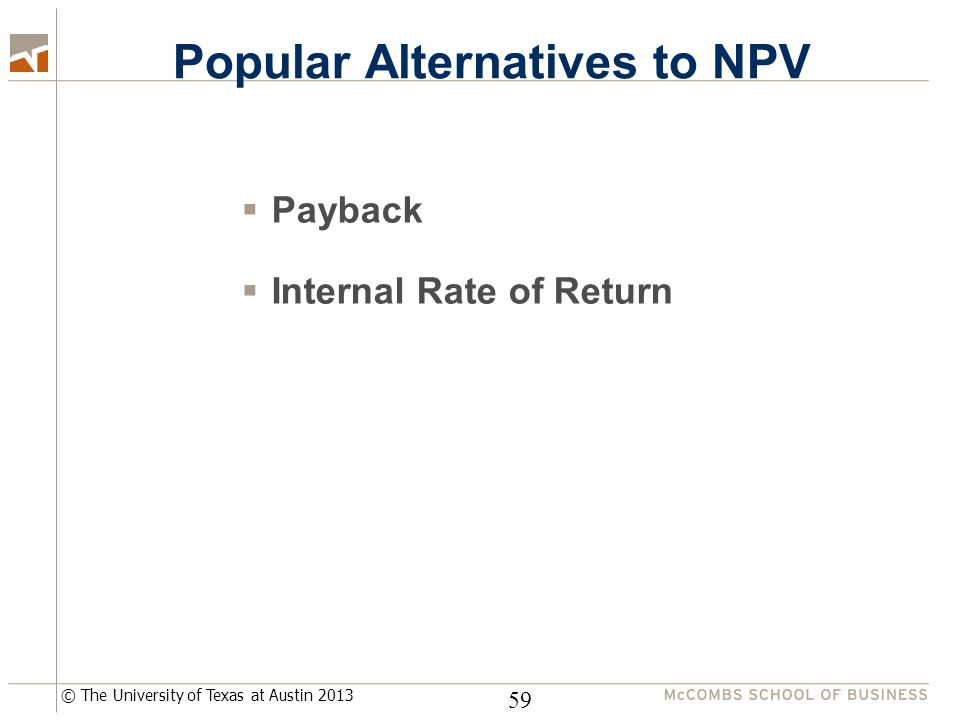 © The University of Texas at Austin 2013 Popular Alternatives to NPV  Payback  Internal Rate of Return 59