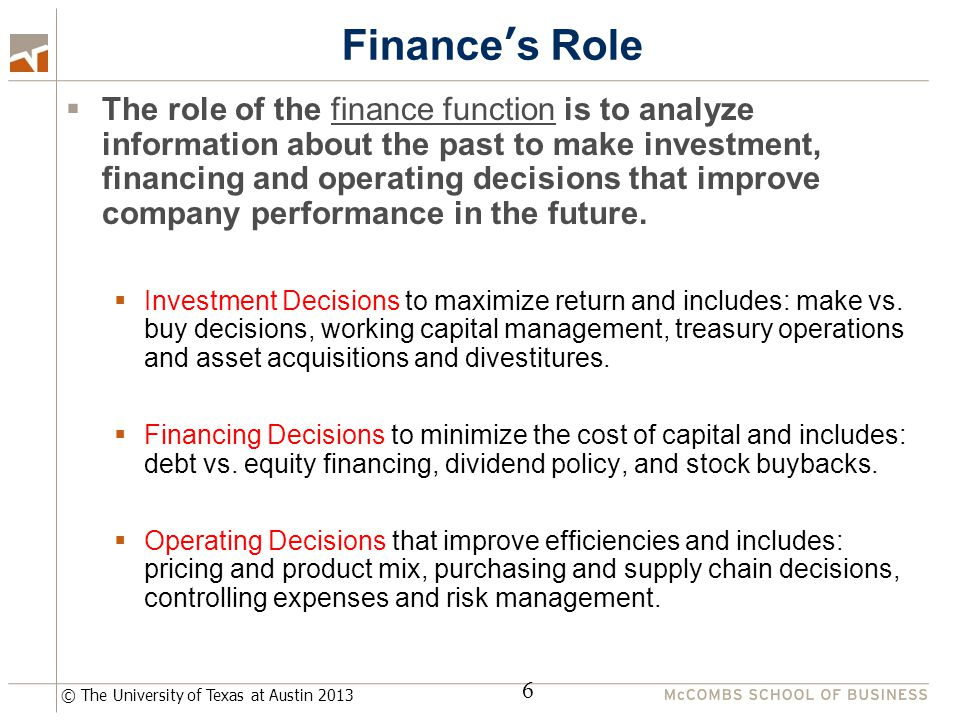 © The University of Texas at Austin 2013 Finance's Role  The role of the finance function is to analyze information about the past to make investment, financing and operating decisions that improve company performance in the future.