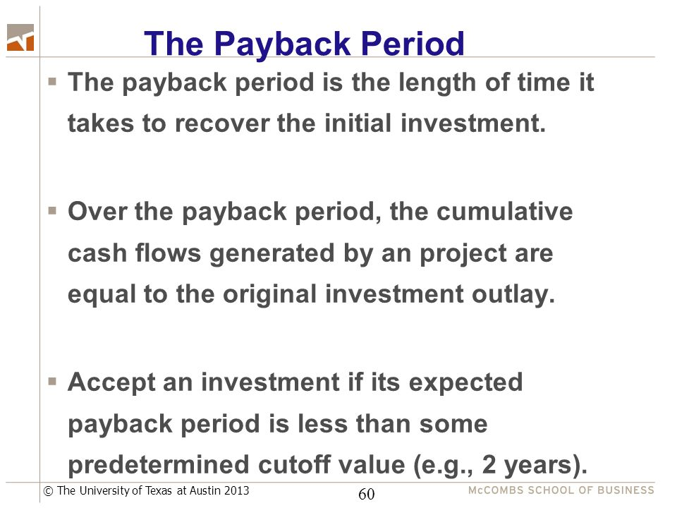 © The University of Texas at Austin 2013 The Payback Period  The payback period is the length of time it takes to recover the initial investment.