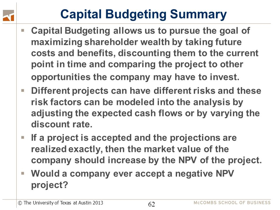 © The University of Texas at Austin 2013 Capital Budgeting Summary  Capital Budgeting allows us to pursue the goal of maximizing shareholder wealth by taking future costs and benefits, discounting them to the current point in time and comparing the project to other opportunities the company may have to invest.