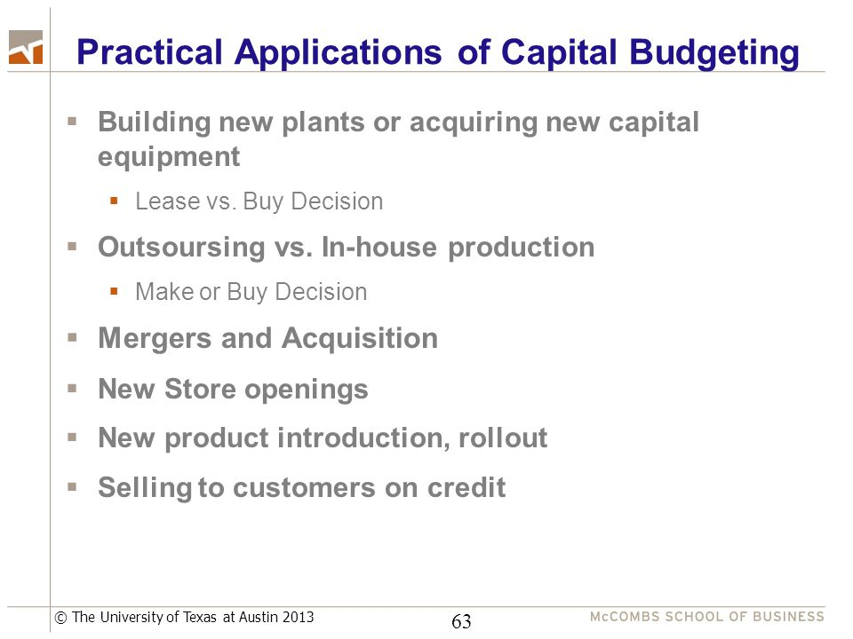 © The University of Texas at Austin 2013 Practical Applications of Capital Budgeting  Building new plants or acquiring new capital equipment  Lease vs.
