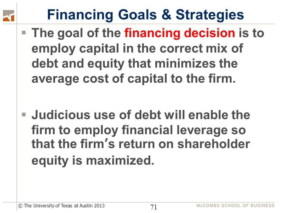 © The University of Texas at Austin 2013 Financing Goals & Strategies  The goal of the financing decision is to employ capital in the correct mix of debt and equity that minimizes the average cost of capital to the firm.