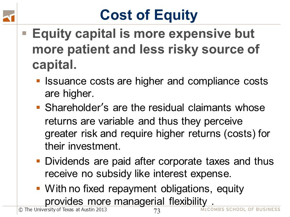 © The University of Texas at Austin 2013 Cost of Equity  Equity capital is more expensive but more patient and less risky source of capital.