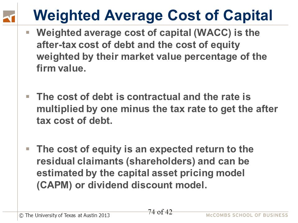 © The University of Texas at Austin 2013 Weighted Average Cost of Capital  Weighted average cost of capital (WACC) is the after-tax cost of debt and the cost of equity weighted by their market value percentage of the firm value.