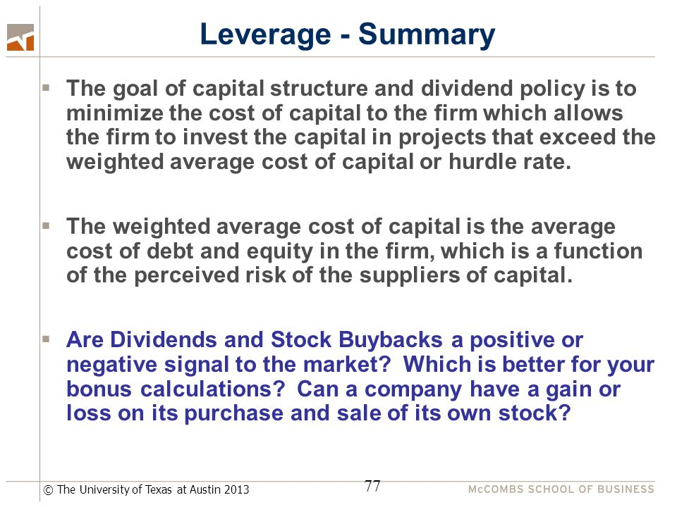 © The University of Texas at Austin 2013 Leverage - Summary  The goal of capital structure and dividend policy is to minimize the cost of capital to the firm which allows the firm to invest the capital in projects that exceed the weighted average cost of capital or hurdle rate.