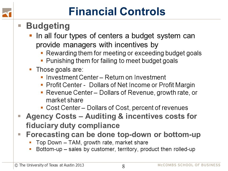 © The University of Texas at Austin 2013 Financial Controls  Budgeting  In all four types of centers a budget system can provide managers with incentives by  Rewarding them for meeting or exceeding budget goals  Punishing them for failing to meet budget goals  Those goals are:  Investment Center – Return on Investment  Profit Center - Dollars of Net Income or Profit Margin  Revenue Center – Dollars of Revenue, growth rate, or market share  Cost Center – Dollars of Cost, percent of revenues  Agency Costs – Auditing & incentives costs for fiduciary duty compliance  Forecasting can be done top-down or bottom-up  Top Down – TAM, growth rate, market share  Bottom-up – sales by customer, territory, product then rolled-up 8