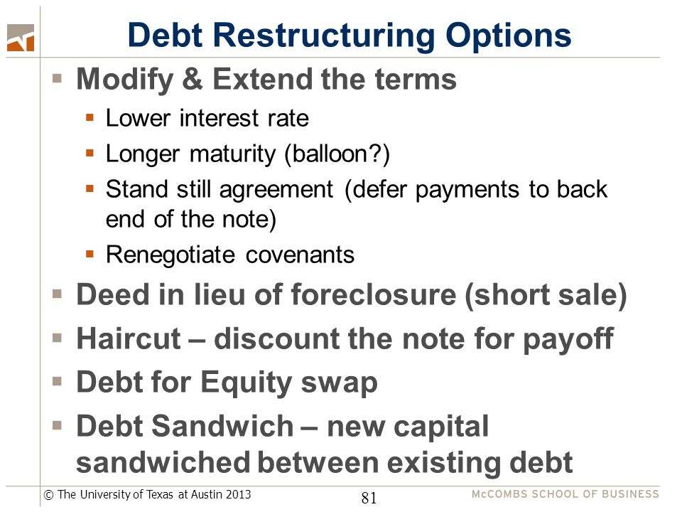© The University of Texas at Austin 2013 Debt Restructuring Options  Modify & Extend the terms  Lower interest rate  Longer maturity (balloon?)  Stand still agreement (defer payments to back end of the note)  Renegotiate covenants  Deed in lieu of foreclosure (short sale)  Haircut – discount the note for payoff  Debt for Equity swap  Debt Sandwich – new capital sandwiched between existing debt 81