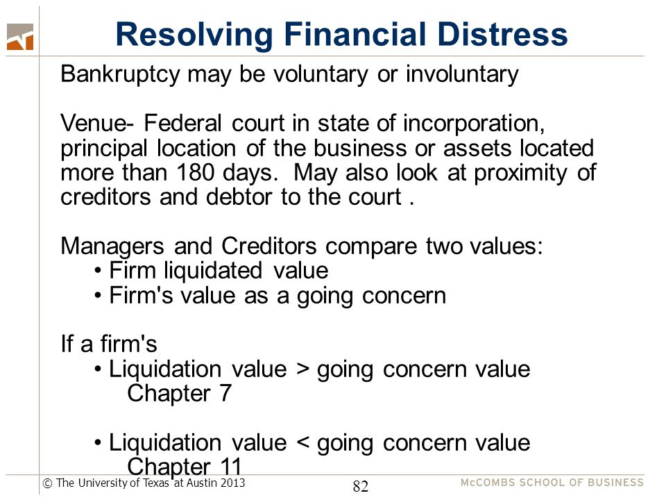 © The University of Texas at Austin 2013 Resolving Financial Distress 82 Bankruptcy may be voluntary or involuntary Venue- Federal court in state of i