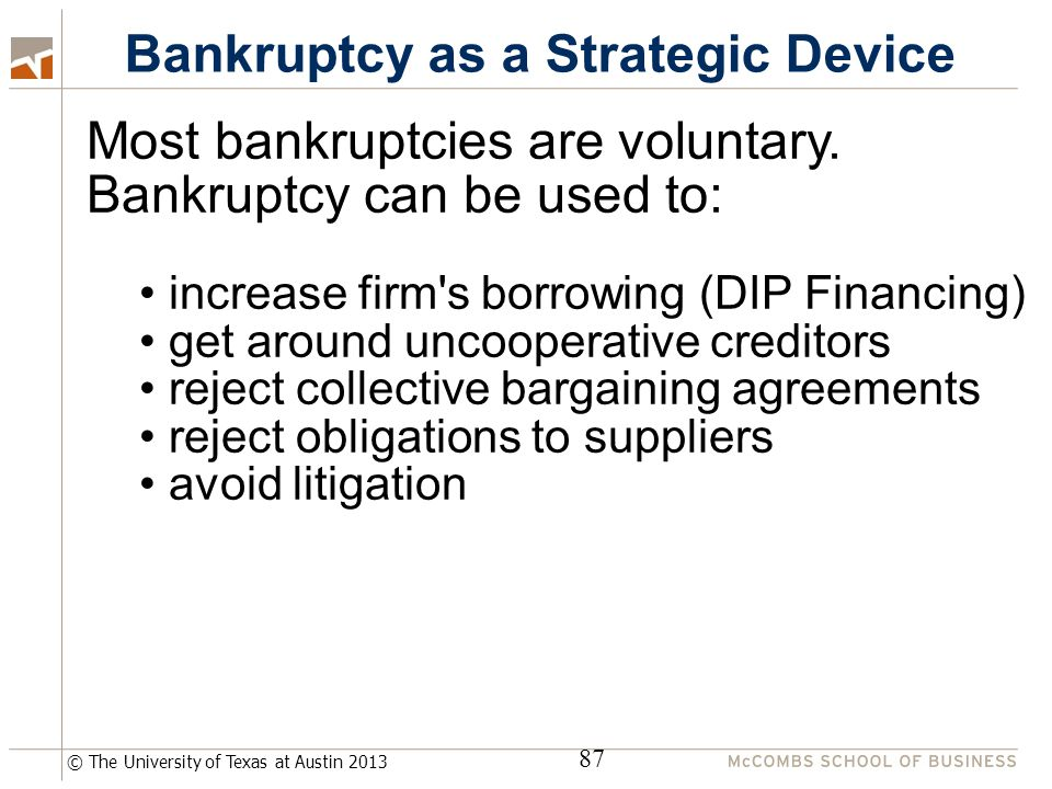 © The University of Texas at Austin 2013 Bankruptcy as a Strategic Device 87 Most bankruptcies are voluntary.