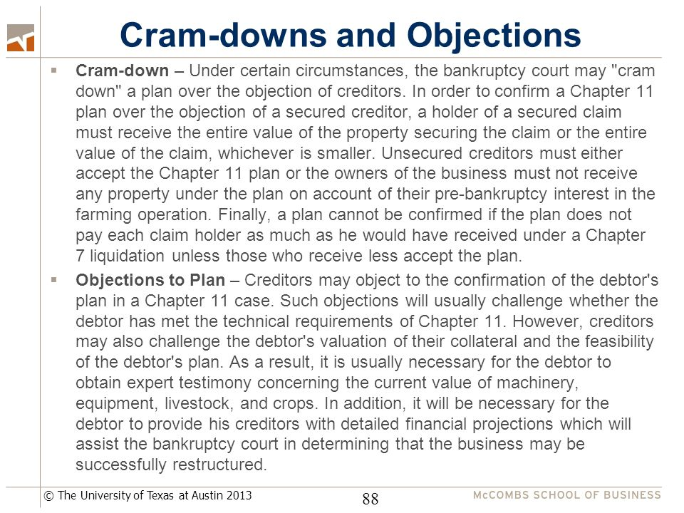 © The University of Texas at Austin 2013 Cram-downs and Objections  Cram-down – Under certain circumstances, the bankruptcy court may cram down a plan over the objection of creditors.