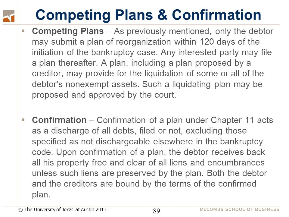 © The University of Texas at Austin 2013 Competing Plans & Confirmation  Competing Plans – As previously mentioned, only the debtor may submit a plan of reorganization within 120 days of the initiation of the bankruptcy case.