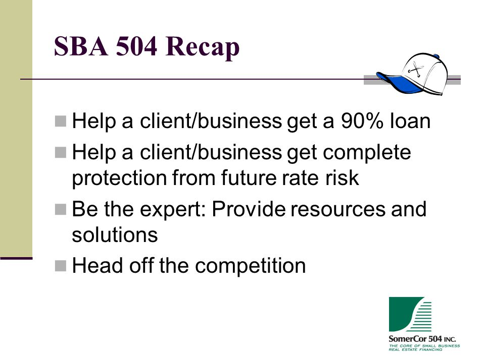 SBA 504 Recap Help a client/business get a 90% loan Help a client/business get complete protection from future rate risk Be the expert: Provide resources and solutions Head off the competition