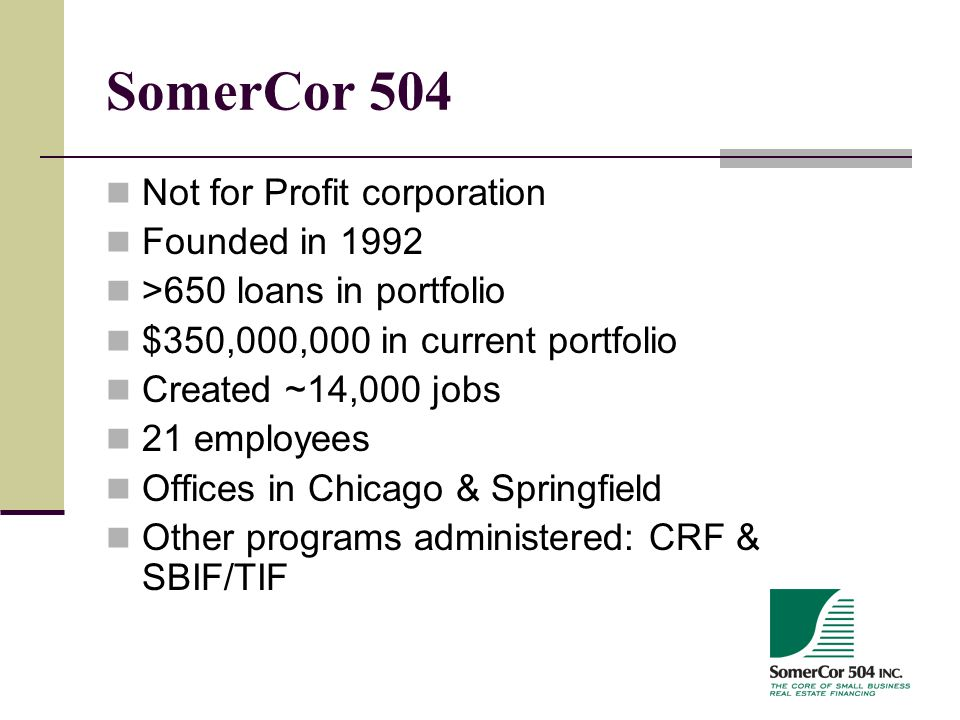SomerCor 504 Not for Profit corporation Founded in 1992 >650 loans in portfolio $350,000,000 in current portfolio Created ~14,000 jobs 21 employees Offices in Chicago & Springfield Other programs administered: CRF & SBIF/TIF